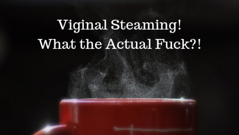 Vaginal Steams – What the Actual Fuck?!